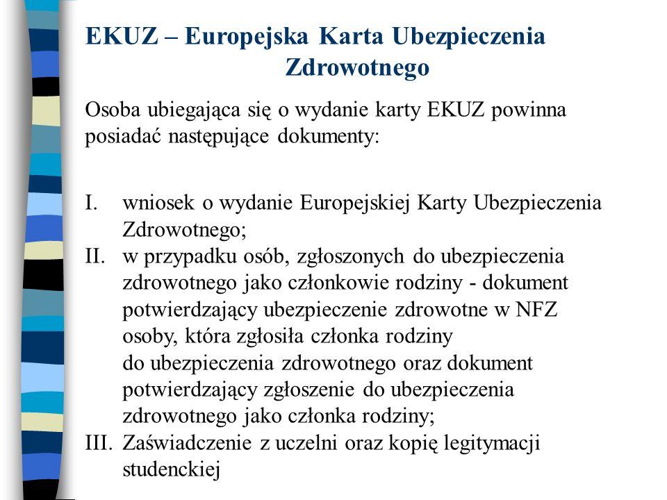 EKUZ – Europejska Karta Ubezpieczenia Zdrowotnego Osoba ubiegająca się o wydanie karty EKUZ powinna posiadać następujące dokumenty: I.wniosek o wydanie Europejskiej Karty Ubezpieczenia Zdrowotnego; II.w przypadku osób, zgłoszonych do ubezpieczenia zdrowotnego jako członkowie rodziny - dokument potwierdzający ubezpieczenie zdrowotne w NFZ osoby, która zgłosiła członka rodziny do ubezpieczenia zdrowotnego oraz dokument potwierdzający zgłoszenie do ubezpieczenia zdrowotnego jako członka rodziny; III.Zaświadczenie z uczelni oraz kopię legitymacji studenckiej