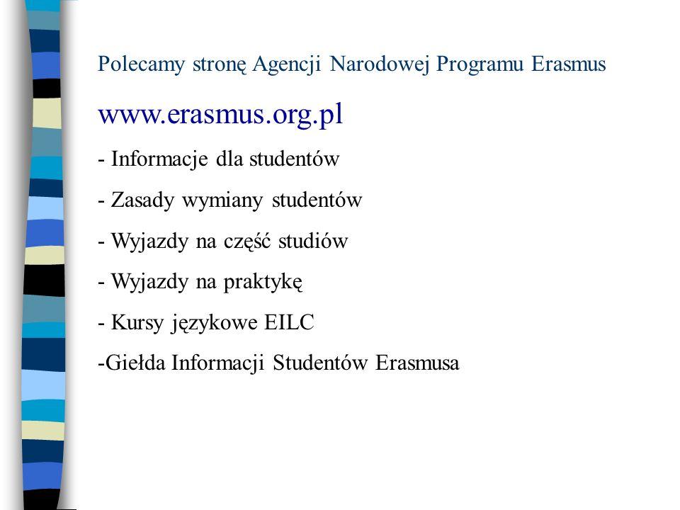 Polecamy stronę Agencji Narodowej Programu Erasmus www.erasmus.org.pl - Informacje dla studentów - Zasady wymiany studentów - Wyjazdy na część studiów - Wyjazdy na praktykę - Kursy językowe EILC -Giełda Informacji Studentów Erasmusa