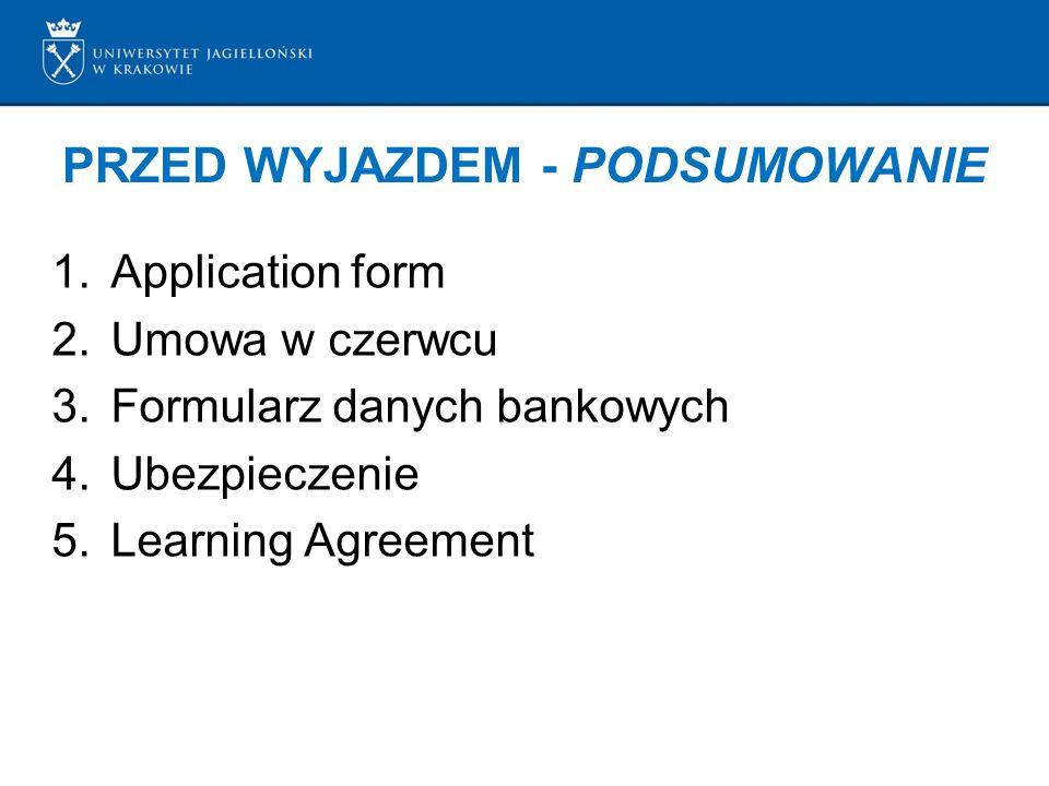PRZED WYJAZDEM - PODSUMOWANIE 1.Application form 2.Umowa w czerwcu 3.Formularz danych bankowych 4.Ubezpieczenie 5.Learning Agreement