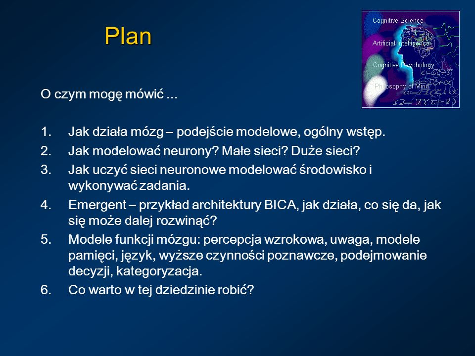Plan O czym mogę mówić... 1.Jak działa mózg – podejście modelowe, ogólny wstęp. 2.Jak modelować neurony? Małe sieci? Duże sieci? 3.Jak uczyć sieci neu