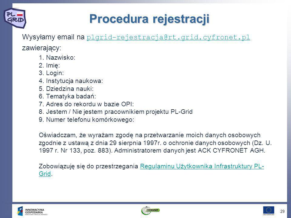 Procedura rejestracji Wysyłamy email na plgrid-rejestracja@rt.grid.cyfronet.pl plgrid-rejestracja@rt.grid.cyfronet.pl zawierający: 1. Nazwisko: 2. Imi