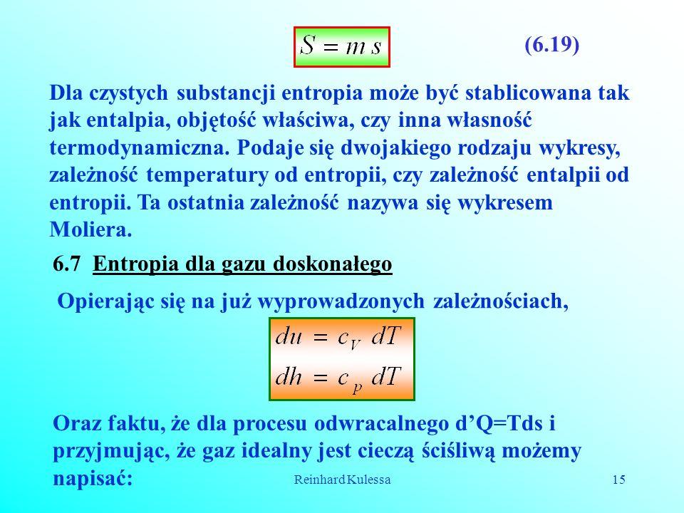 Reinhard Kulessa15 (6.19) Dla czystych substancji entropia może być stablicowana tak jak entalpia, objętość właściwa, czy inna własność termodynamiczn