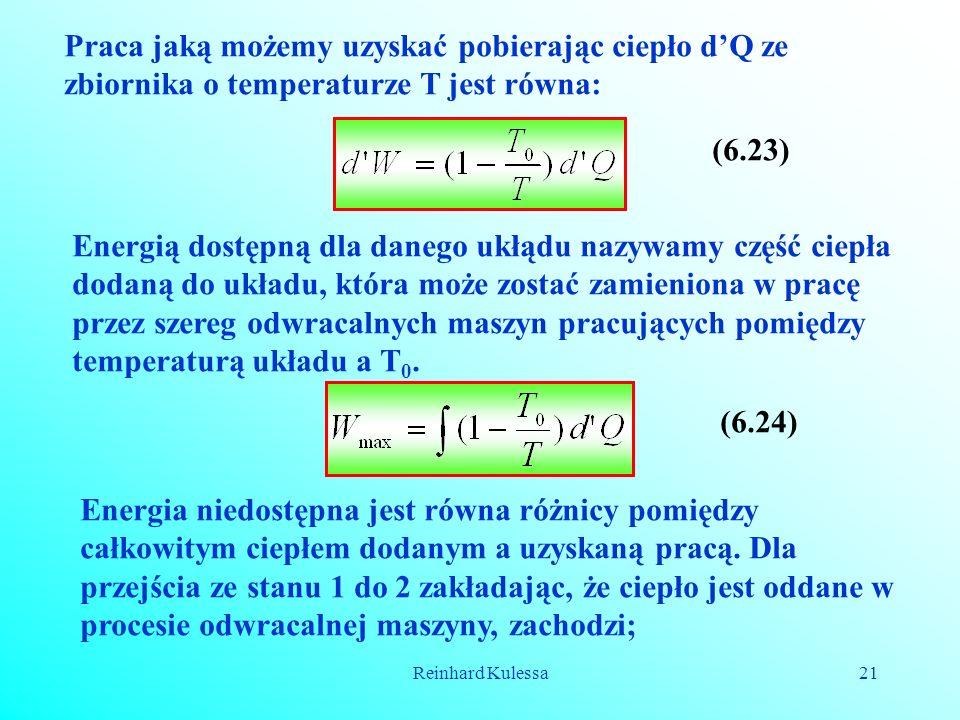 Reinhard Kulessa21 Praca jaką możemy uzyskać pobierając ciepło dQ ze zbiornika o temperaturze T jest równa: (6.23) Energią dostępną dla danego ukłądu