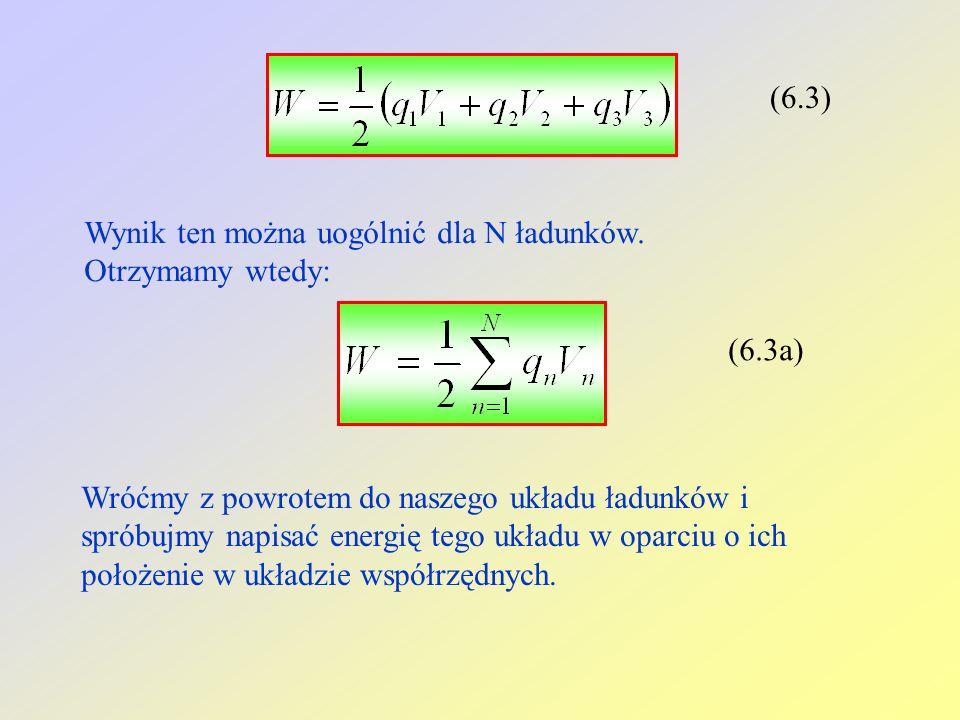 (6.3) Wynik ten można uogólnić dla N ładunków. Otrzymamy wtedy: (6.3a) Wróćmy z powrotem do naszego układu ładunków i spróbujmy napisać energię tego u