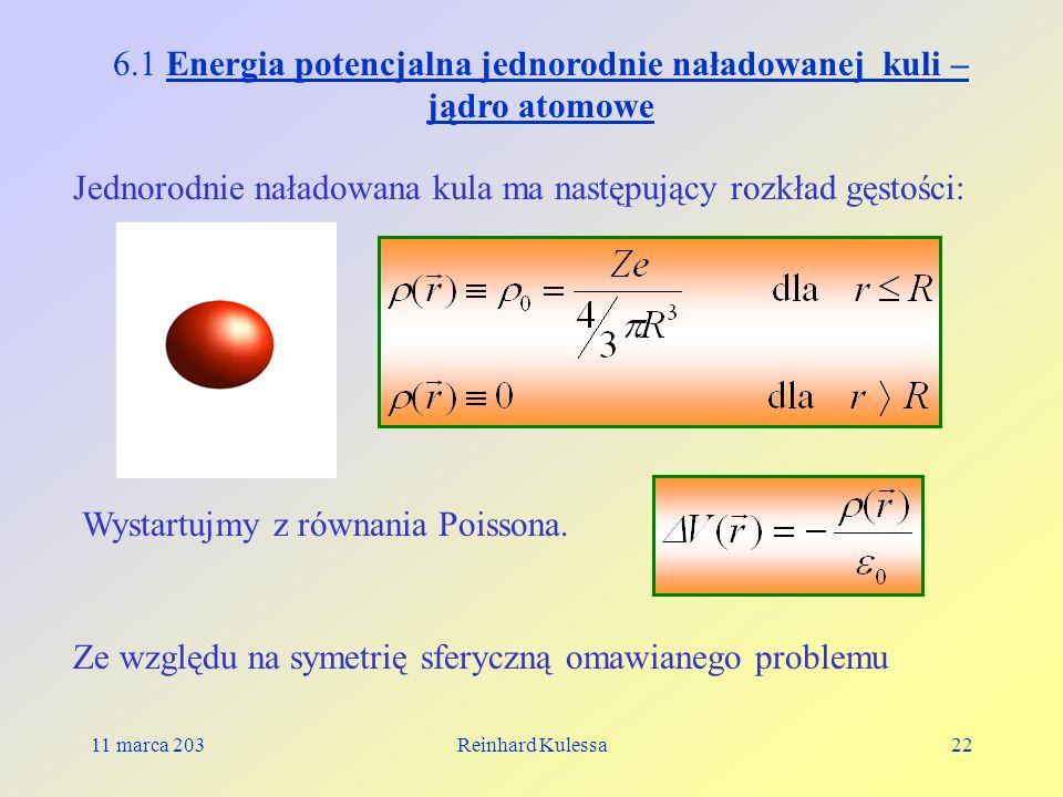 11 marca 203Reinhard Kulessa22 6.1 Energia potencjalna jednorodnie naładowanej kuli – jądro atomowe Jednorodnie naładowana kula ma następujący rozkład