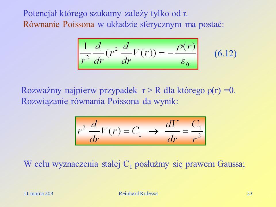 11 marca 203Reinhard Kulessa23 Potencjał którego szukamy zależy tylko od r. Równanie Poissona w układzie sferycznym ma postać: (6.12) Rozważmy najpier