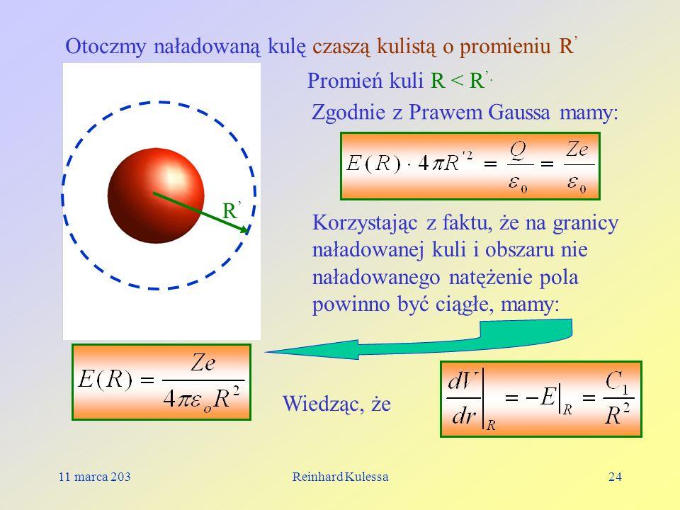11 marca 203Reinhard Kulessa24 R Promień kuli R < R. Otoczmy naładowaną kulę czaszą kulistą o promieniu R Zgodnie z Prawem Gaussa mamy: Korzystając z