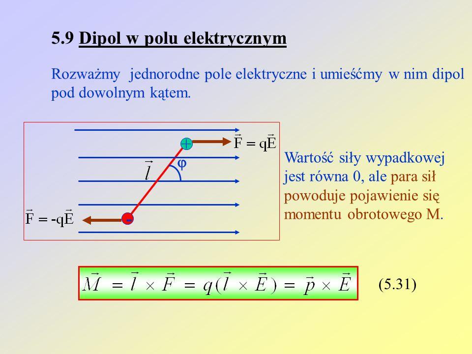 5.9 Dipol w polu elektrycznym Rozważmy jednorodne pole elektryczne i umieśćmy w nim dipol pod dowolnym kątem. + - Wartość siły wypadkowej jest równa 0