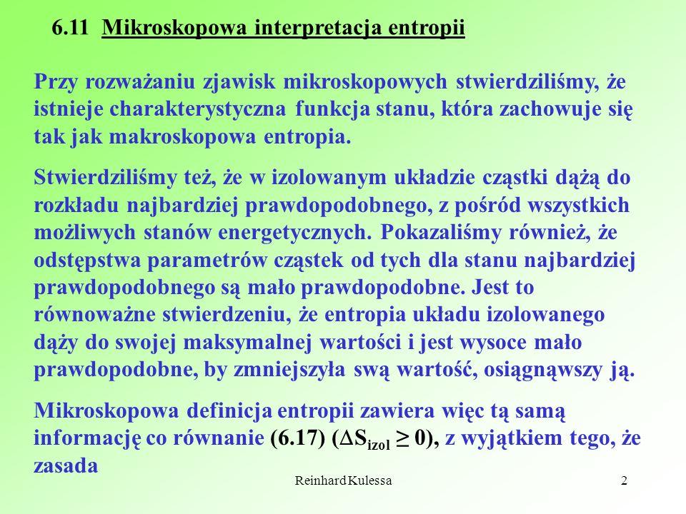Reinhard Kulessa2 6.11 Mikroskopowa interpretacja entropii Przy rozważaniu zjawisk mikroskopowych stwierdziliśmy, że istnieje charakterystyczna funkcj
