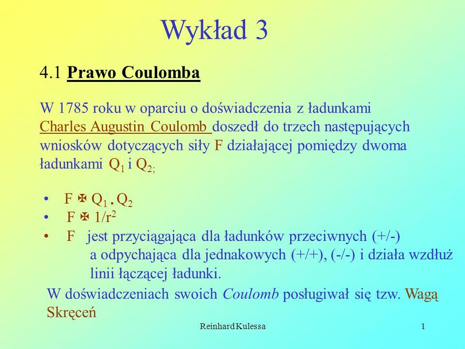Reinhard Kulessa1 Wykład 3 4.1 Prawo Coulomba W 1785 roku w oparciu o doświadczenia z ładunkami Charles Augustin Coulomb doszedł do trzech następujący