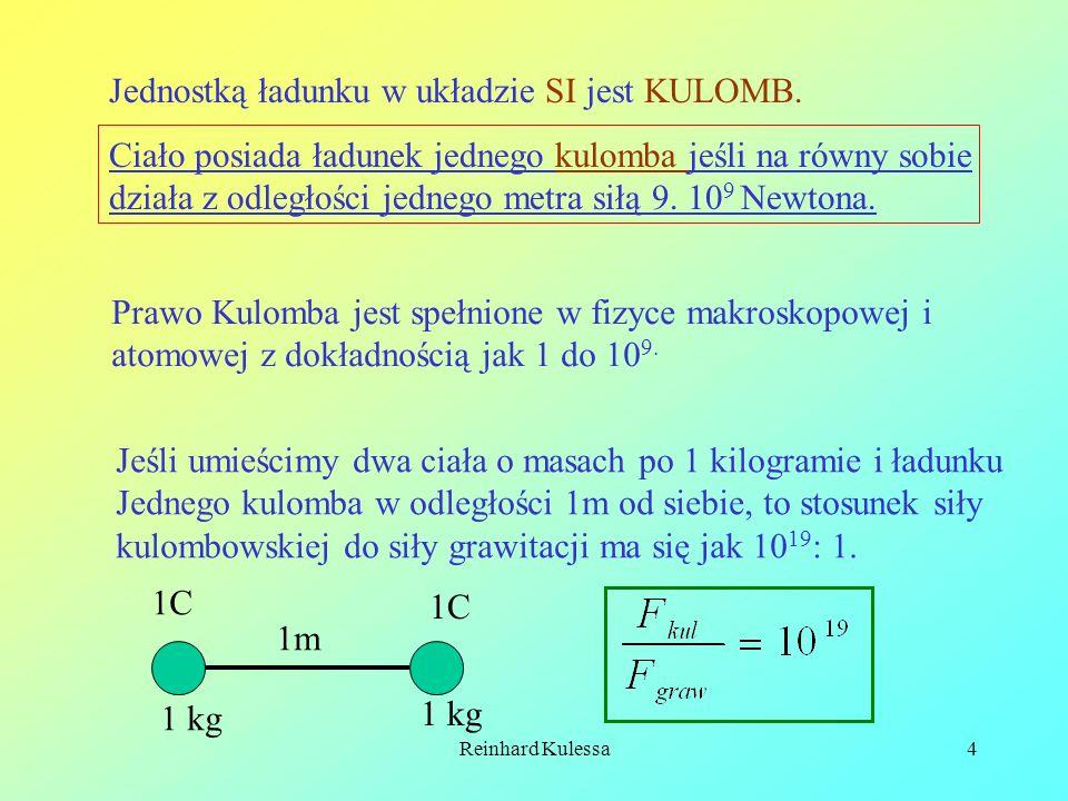 Reinhard Kulessa4 Jednostką ładunku w układzie SI jest KULOMB. Ciało posiada ładunek jednego kulomba jeśli na równy sobie działa z odległości jednego