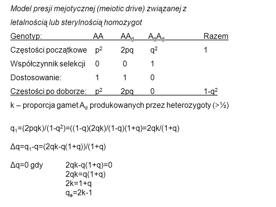 Model presji mejotycznej (meiotic drive) związanej z letalnością lub sterylnością homozygot Genotyp: AAAA d A d A d Razem Częstości początkowe p 2 2pq