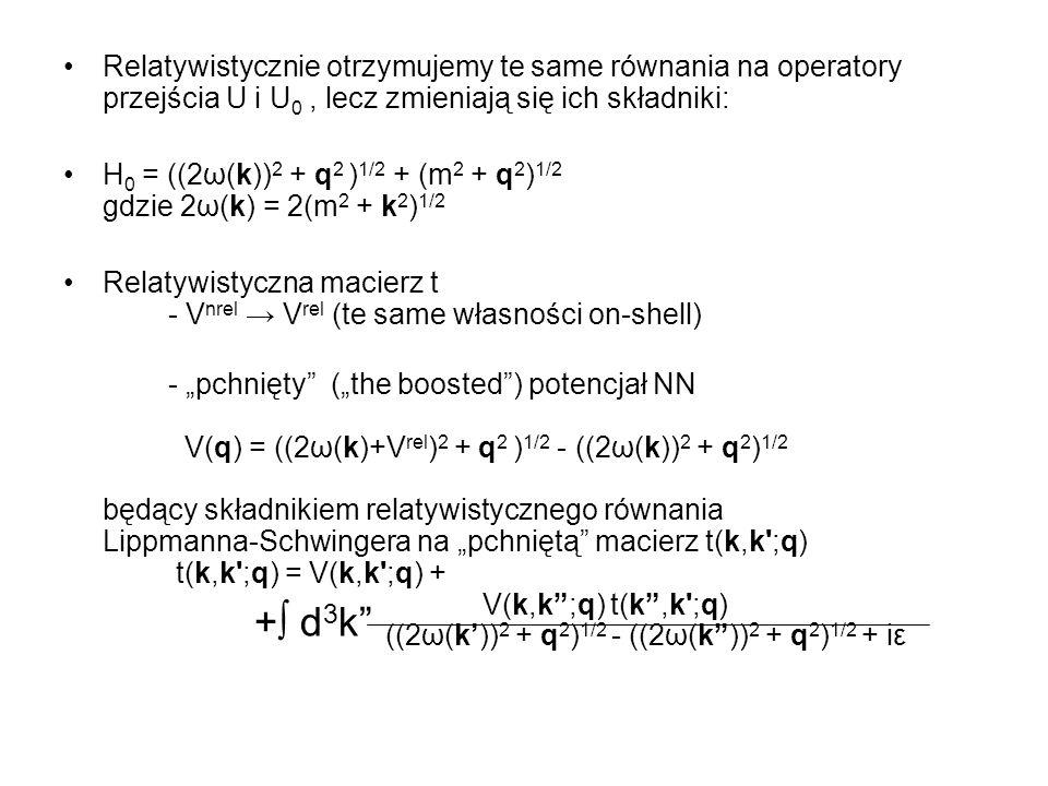 Relatywistyczny operator propagacji 3N G 0 = ( (M d 2 + q 0 2 ) 1/2 + (m 2 + q 0 2 ) 1/2 + iε – H 0 ) -1 Znacznie bardziej złożony operator permutacji P p 1, p 2, p 3 p, q, P (p,q - pędy Jacobiego) k, q, P (k,q – w różnych układach ) pojawiają się obroty Wignera 3NF – na razie (?) nie uwzględniamy …