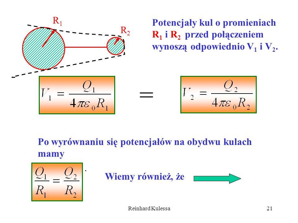 Reinhard Kulessa21 R1R1 R2R2 Potencjały kul o promieniach R 1 i R 2 przed połączeniem wynoszą odpowiednio V 1 i V 2. = Po wyrównaniu się potencjałów n