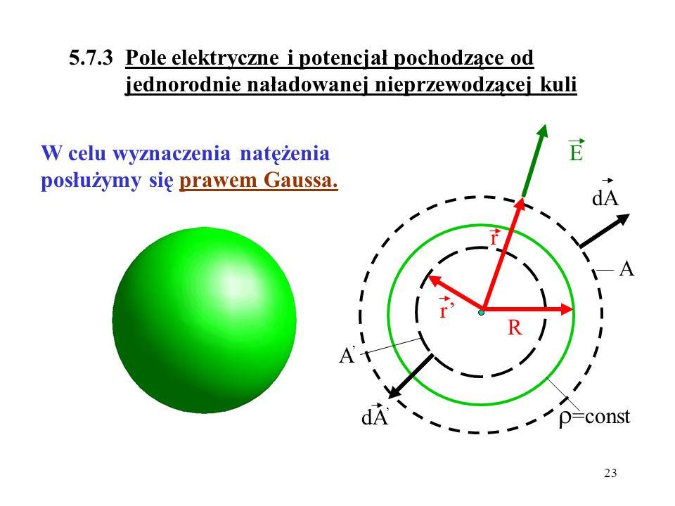 23 5.7.3 Pole elektryczne i potencjał pochodzące od jednorodnie naładowanej nieprzewodzącej kuli W celu wyznaczenia natężenia posłużymy się prawem Gau