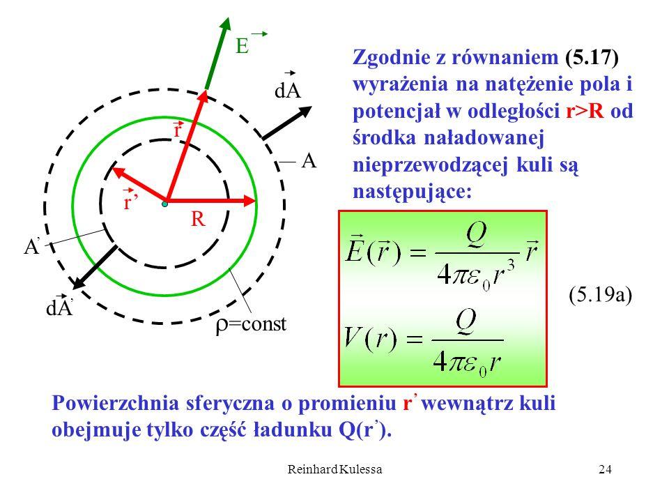 Reinhard Kulessa24 E R A A r r dA =const Zgodnie z równaniem (5.17) wyrażenia na natężenie pola i potencjał w odległości r>R od środka naładowanej nie