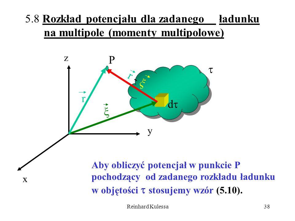 Reinhard Kulessa38 x y d r r - P z 5.8 Rozkład potencjału dla zadanego ładunku na multipole (momenty multipolowe) Aby obliczyć potencjał w punkcie P p