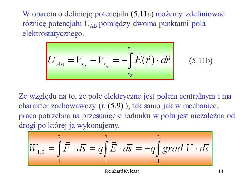 Reinhard Kulessa14 W oparciu o definicję potencjału (5.11a) możemy zdefiniować różnicę potencjału U AB pomiędzy dwoma punktami pola elektrostatycznego