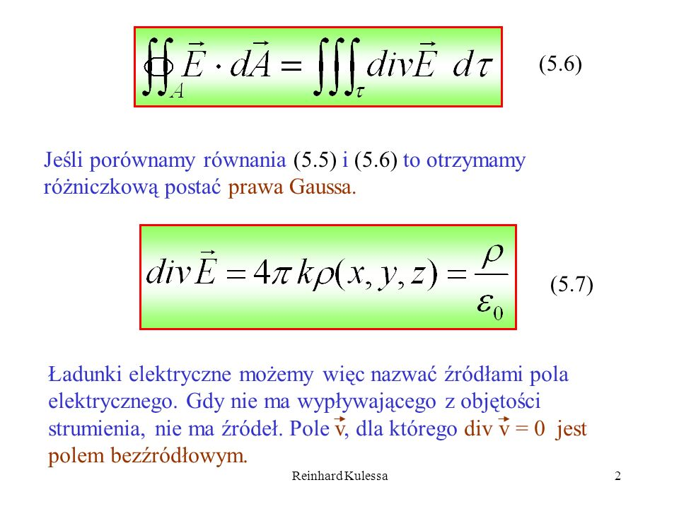 Reinhard Kulessa23 6.Dywergencję funkcji wektorowej, 7.Prawo Gaussa, również w postaci różniczkowej 8.Twierdzenie Gaussa podające związek pomiędzy całką powierzchniową a objętościową, 9.Definicja potencjału skalarnego pola, 10.Równania Poissona i Laplacea pozwalające wyliczyć potencjał pola, Rozważmy pole elektryczne, dla którego gęstość ładunku =0.