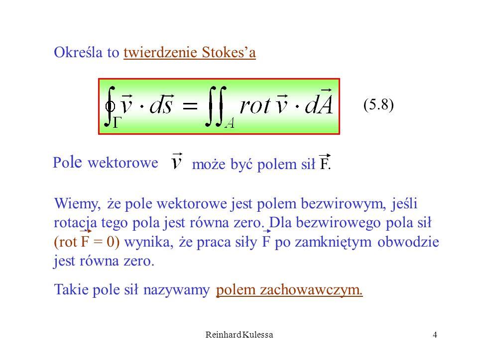 Reinhard Kulessa4 Określa to twierdzenie Stokesa (5.8) Po le wektorowe może być polem sił F. Wiemy, że pole wektorowe jest polem bezwirowym, jeśli rot