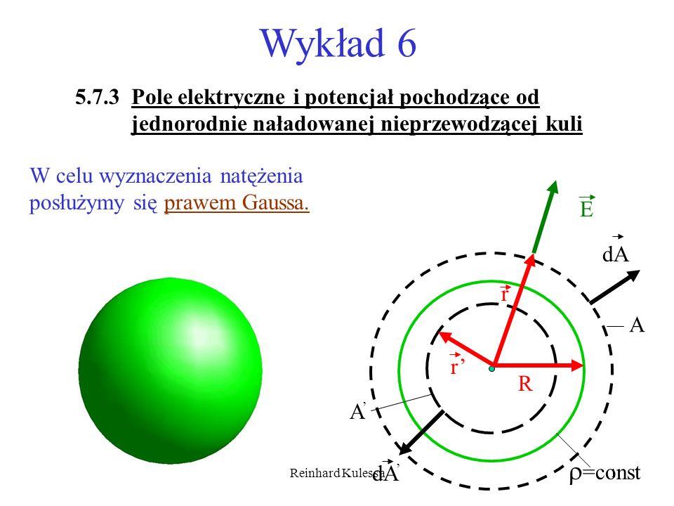 Reinhard Kulessa2 E R A A r r dA =const Zgodnie z równaniem (5.17) wyrażenia na natężenie pola i potencjał w odległości r>R od środka naładowanej nieprzewodzącej kuli są następujące: Powierzchnia sferyczna o promieniu r wewnątrz kuli obejmuje tylko część ładunku Q(r ).