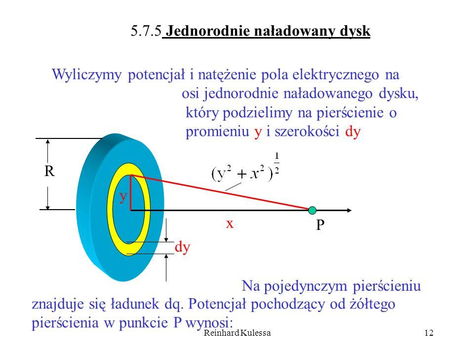Reinhard Kulessa12 5.7.5 Jednorodnie naładowany dysk x P dy R y Wyliczymy potencjał i natężenie pola elektrycznego na osi jednorodnie naładowanego dys