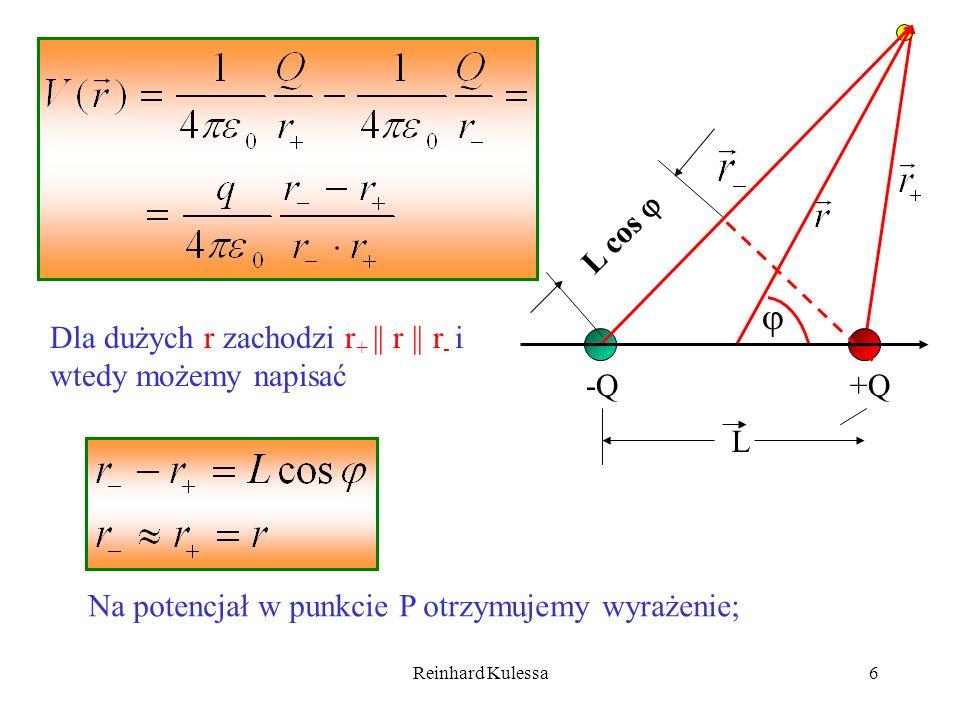 Reinhard Kulessa6 Dla dużych r zachodzi r + || r || r - i wtedy możemy napisać Na potencjał w punkcie P otrzymujemy wyrażenie; -Q+Q L L cos