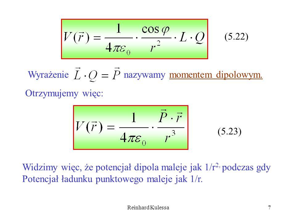 Reinhard Kulessa7 (5.22) Wyrażenie nazywamy momentem dipolowym. Otrzymujemy więc: (5.23) Widzimy więc, że potencjał dipola maleje jak 1/r 2, podczas g