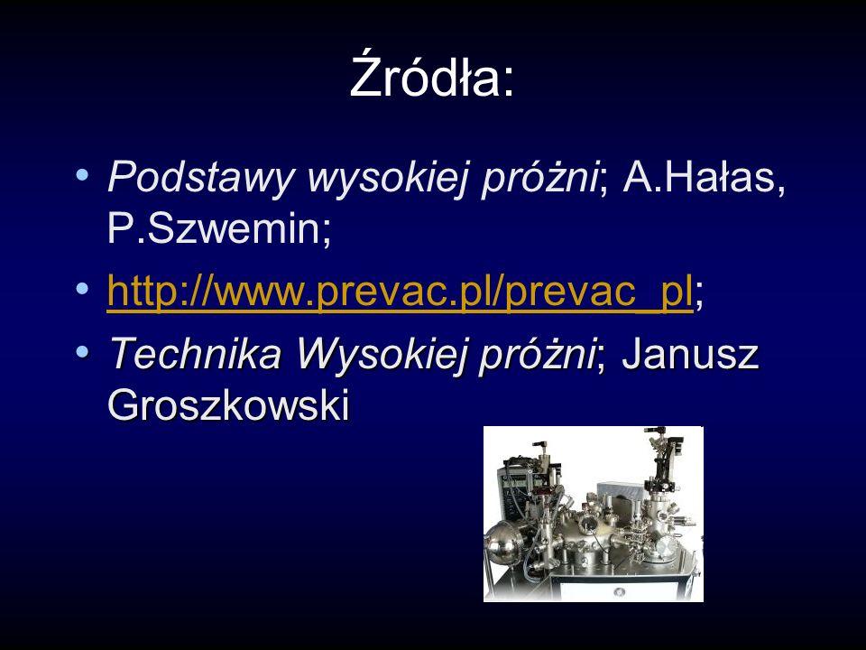 Źródła: Podstawy wysokiej próżni; A.Hałas, P.Szwemin; http://www.prevac.pl/prevac_pl; http://www.prevac.pl/prevac_pl Technika Wysokiej próżni; Janusz Groszkowski Technika Wysokiej próżni; Janusz Groszkowski