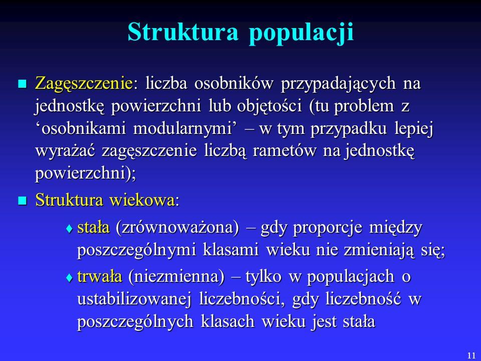 11 Struktura populacji Zagęszczenie: liczba osobników przypadających na jednostkę powierzchni lub objętości (tu problem z osobnikami modularnymi – w t