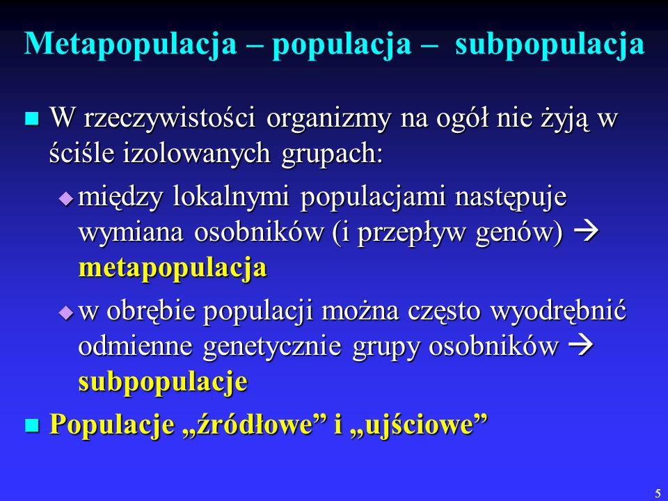 5 Metapopulacja – populacja – subpopulacja W rzeczywistości organizmy na ogół nie żyją w ściśle izolowanych grupach: W rzeczywistości organizmy na ogó