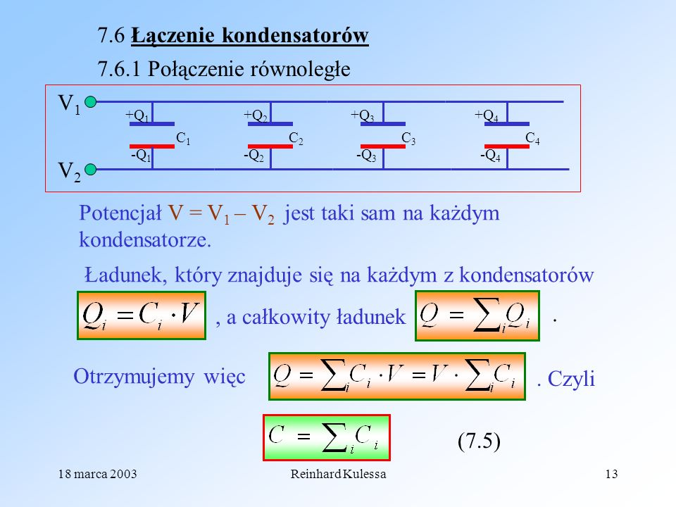 18 marca 2003Reinhard Kulessa13 7.6 Łączenie kondensatorów 7.6.1 Połączenie równoległe +Q 1 -Q 4 C1C1 V1V1 V2V2 C2C2 C3C3 C4C4 +Q 2 +Q 3 +Q 4 -Q 2 -Q