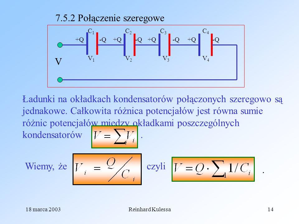 18 marca 2003Reinhard Kulessa14 7.5.2 Połączenie szeregowe V1V1 +Q -Q V C1C1 C2C2 C3C3 C4C4 V2V2 V3V3 V4V4 Ładunki na okładkach kondensatorów połączon