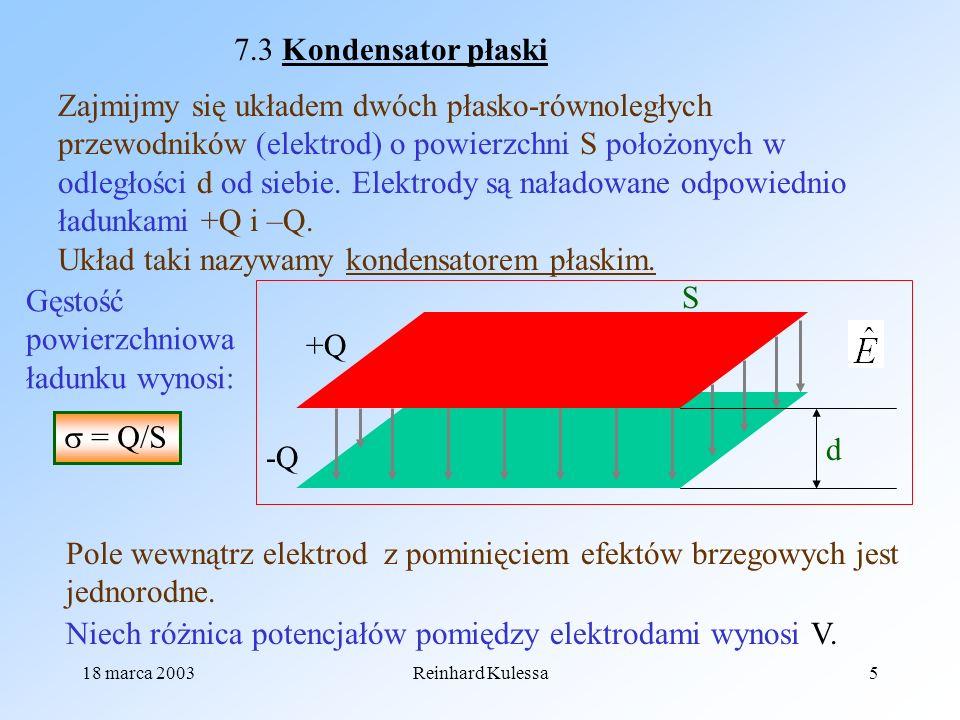 18 marca 2003Reinhard Kulessa5 7.3 Kondensator płaski +Q -Q Zajmijmy się układem dwóch płasko-równoległych przewodników (elektrod) o powierzchni S poł