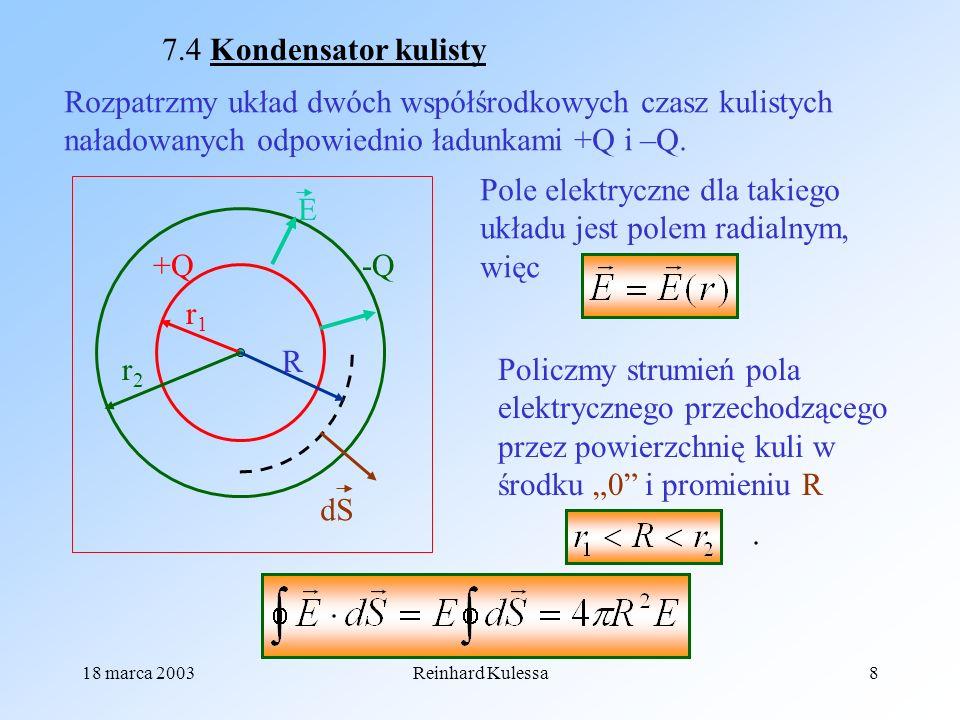 18 marca 2003Reinhard Kulessa8 7.4 Kondensator kulisty Rozpatrzmy układ dwóch współśrodkowych czasz kulistych naładowanych odpowiednio ładunkami +Q i