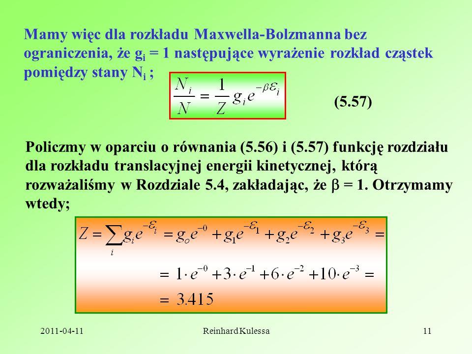 2011-04-11Reinhard Kulessa11 Mamy więc dla rozkładu Maxwella-Bolzmanna bez ograniczenia, że g i = 1 następujące wyrażenie rozkład cząstek pomiędzy stany N i ; (5.57) Policzmy w oparciu o równania (5.56) i (5.57) funkcję rozdziału dla rozkładu translacyjnej energii kinetycznej, którą rozważaliśmy w Rozdziale 5.4, zakładając, że = 1.