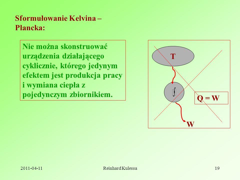 2011-04-11Reinhard Kulessa19 Sformułowanie Kelvina – Plancka: Nie można skonstruować urządzenia działającego cyklicznie, którego jedynym efektem jest produkcja pracy i wymiana ciepła z pojedynczym zbiornikiem.
