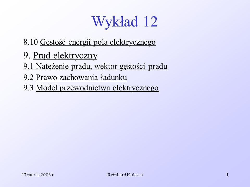 27 marca 2003 r.Reinhard Kulessa1 Wykład 12 8.10 Gęstość energii pola elektrycznego 9. Prąd elektryczny 9.1 Natężenie prądu, wektor gęstości prądu 9.2
