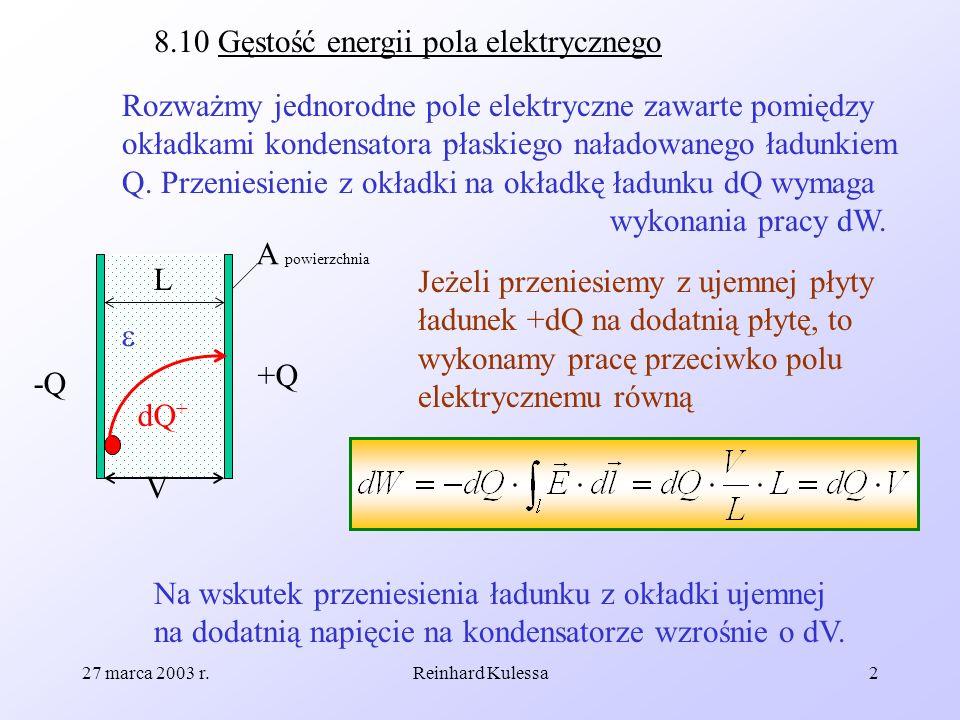 27 marca 2003 r.Reinhard Kulessa2 8.10 Gęstość energii pola elektrycznego Rozważmy jednorodne pole elektryczne zawarte pomiędzy okładkami kondensatora