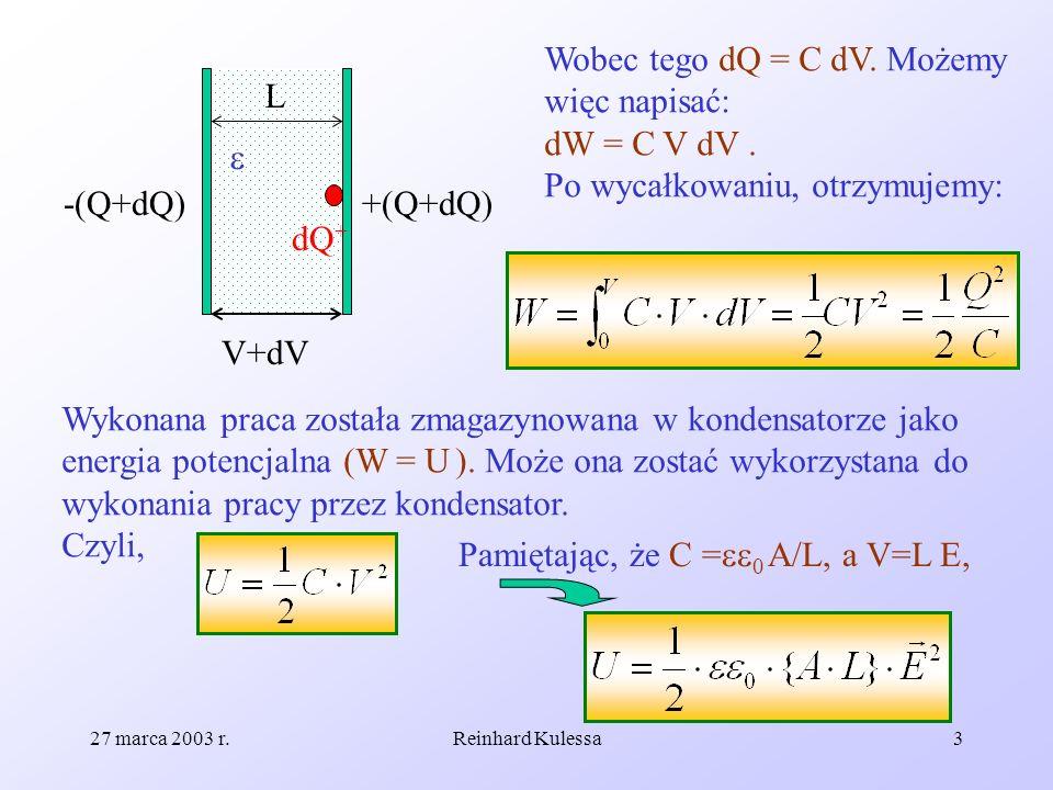 27 marca 2003 r.Reinhard Kulessa4 Możemy więc wyliczyć gęstość energii pola elektrycznego, która wynosi: i dalej: (8.28) Ponieważ dowolne pole można na małym obszarze traktować jako jednorodne, wzór ten stosuje się również do pól niejednorodnych.