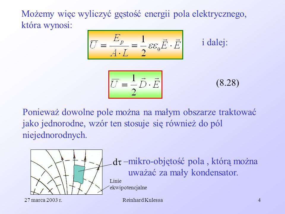 27 marca 2003 r.Reinhard Kulessa4 Możemy więc wyliczyć gęstość energii pola elektrycznego, która wynosi: i dalej: (8.28) Ponieważ dowolne pole można n
