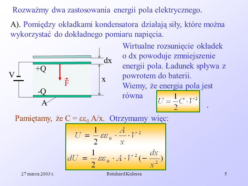 27 marca 2003 r.Reinhard Kulessa5 Rozważmy dwa zastosowania energii pola elektrycznego. A). Pomiędzy okładkami kondensatora działają siły, które można