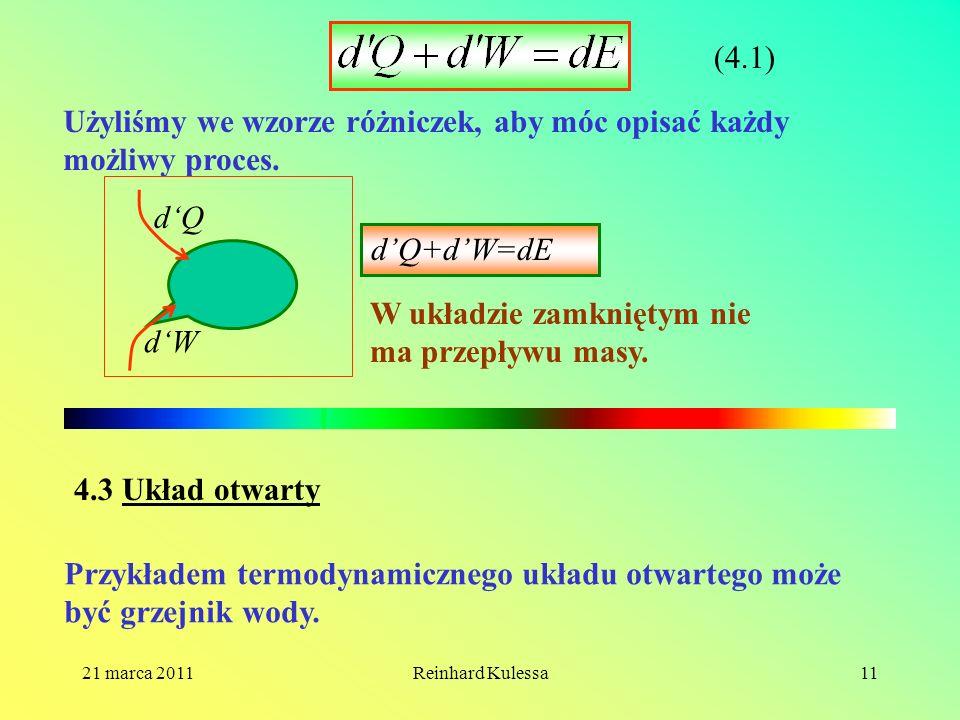 21 marca 2011Reinhard Kulessa11 (4.1) Użyliśmy we wzorze różniczek, aby móc opisać każdy możliwy proces. dQ dW dQ+dW=dE W układzie zamkniętym nie ma p