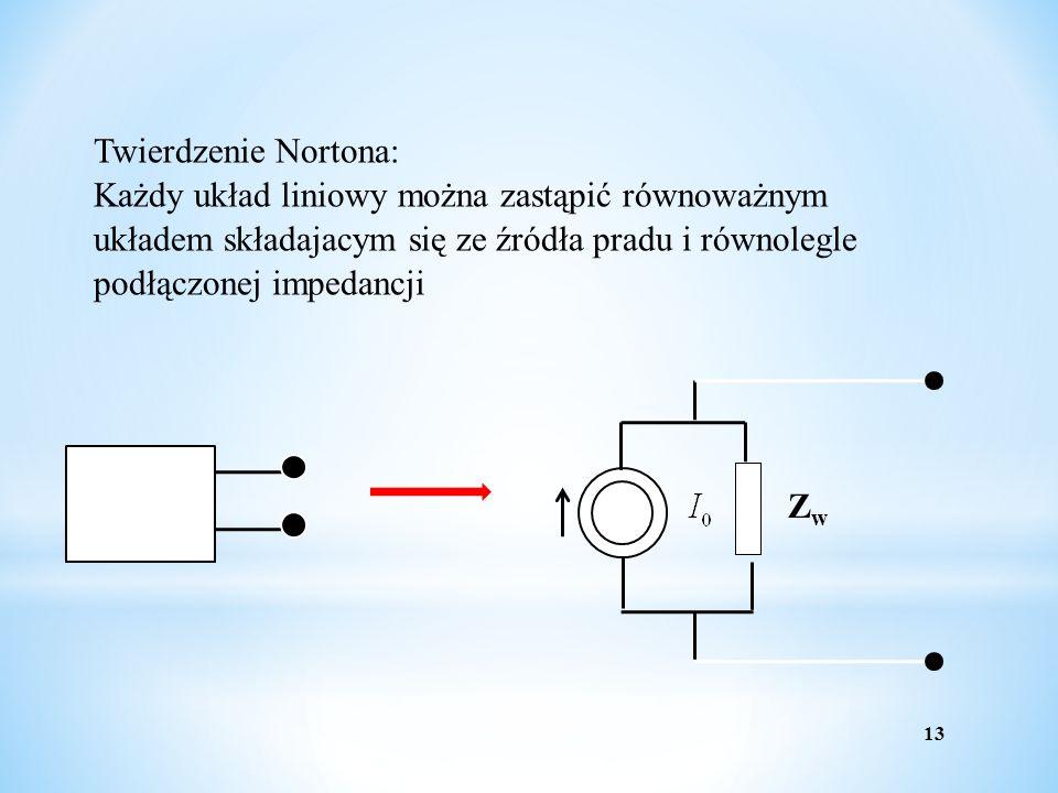 13 Twierdzenie Nortona: Każdy układ liniowy można zastąpić równoważnym układem składajacym się ze źródła pradu i równolegle podłączonej impedancji ZwZ