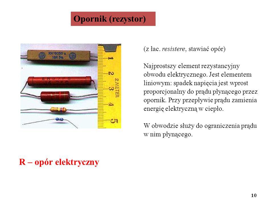 Opornik (rezystor) R – opór elektryczny (z łac. resistere, stawiać opór) Najprostszy element rezystancyjny obwodu elektrycznego. Jest elementem liniow