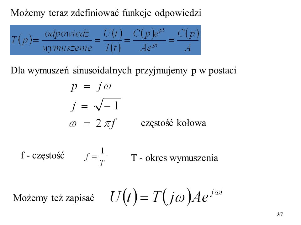 Możemy teraz zdefiniować funkcje odpowiedzi Dla wymuszeń sinusoidalnych przyjmujemy p w postaci f - częstość T - okres wymuszenia Możemy też zapisać c