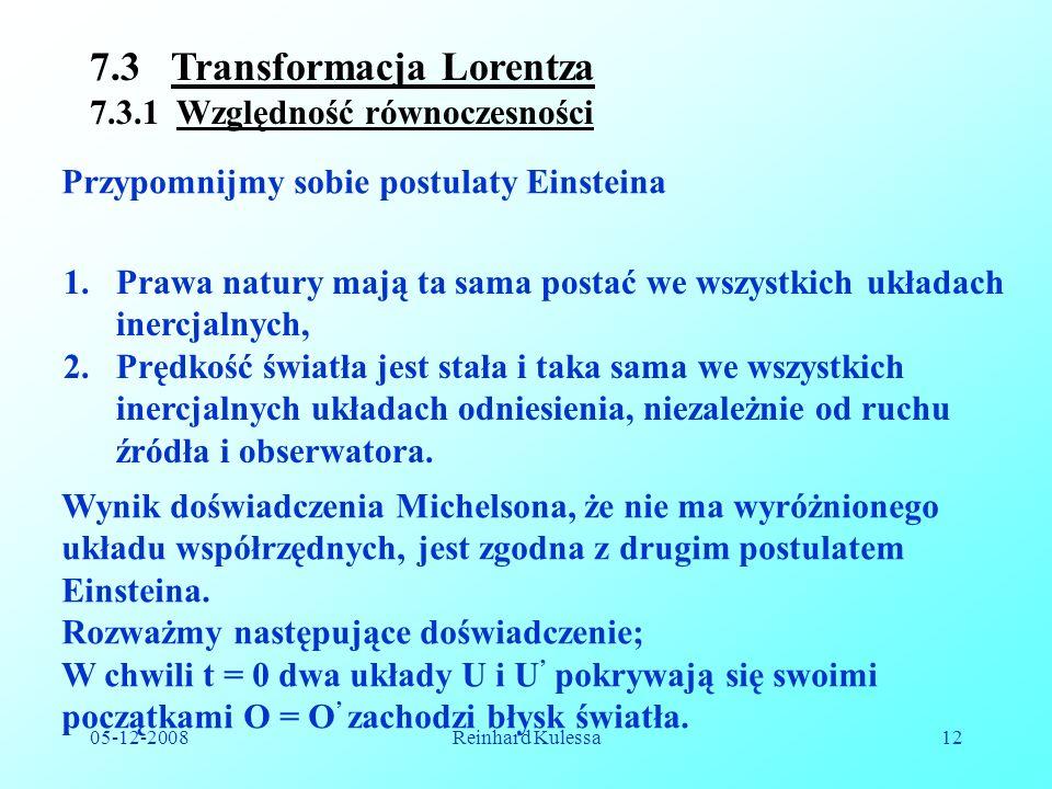 05-12-2008Reinhard Kulessa12 7.3 Transformacja Lorentza 7.3.1 Względność równoczesności 1.Prawa natury mają ta sama postać we wszystkich układach inercjalnych, 2.Prędkość światła jest stała i taka sama we wszystkich inercjalnych układach odniesienia, niezależnie od ruchu źródła i obserwatora.