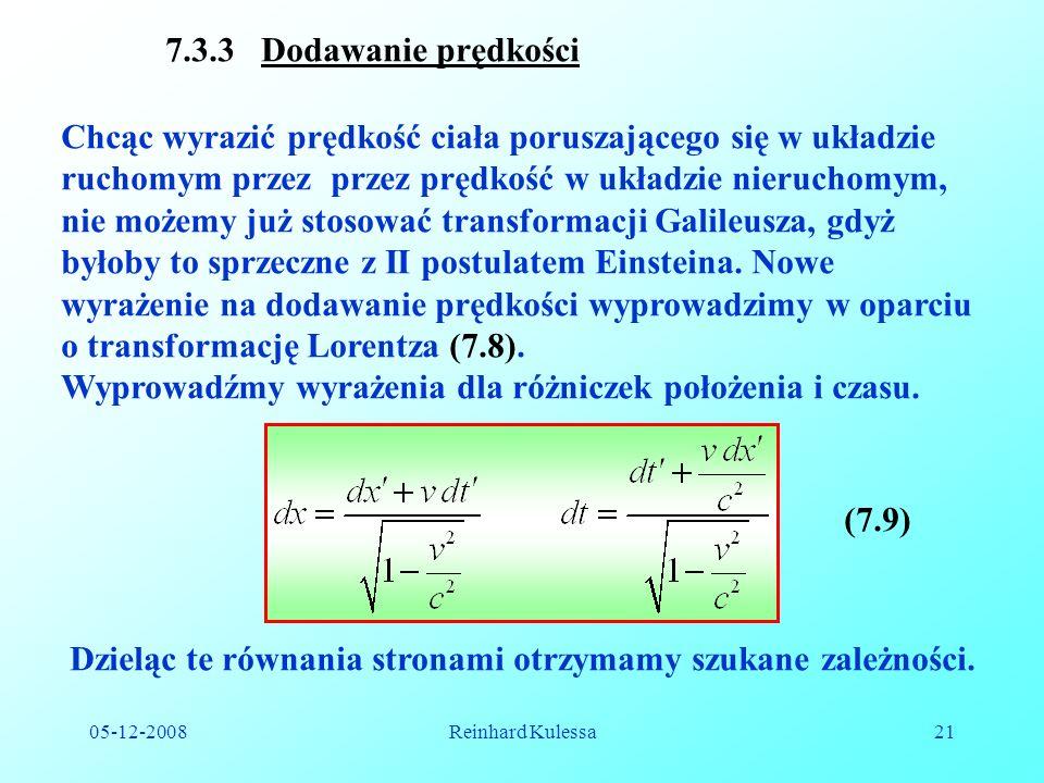 05-12-2008Reinhard Kulessa21 7.3.3 Dodawanie prędkości Chcąc wyrazić prędkość ciała poruszającego się w układzie ruchomym przez przez prędkość w układzie nieruchomym, nie możemy już stosować transformacji Galileusza, gdyż byłoby to sprzeczne z II postulatem Einsteina.