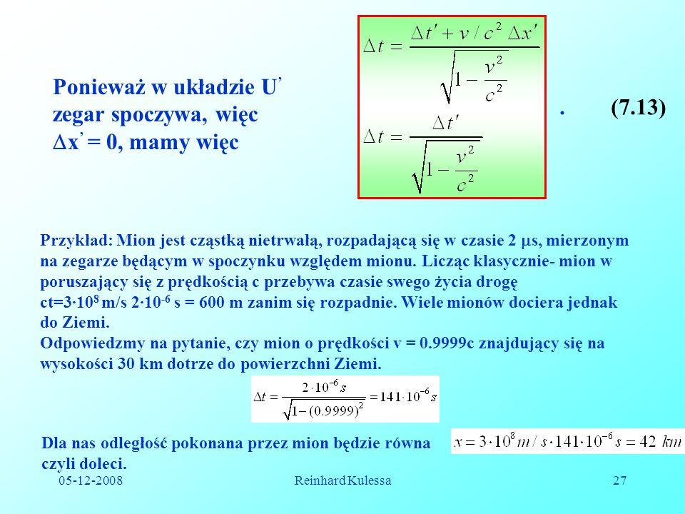 05-12-2008Reinhard Kulessa27.(7.13) Ponieważ w układzie U zegar spoczywa, więc x = 0, mamy więc Przykład: Mion jest cząstką nietrwałą, rozpadającą się w czasie 2 s, mierzonym na zegarze będącym w spoczynku względem mionu.
