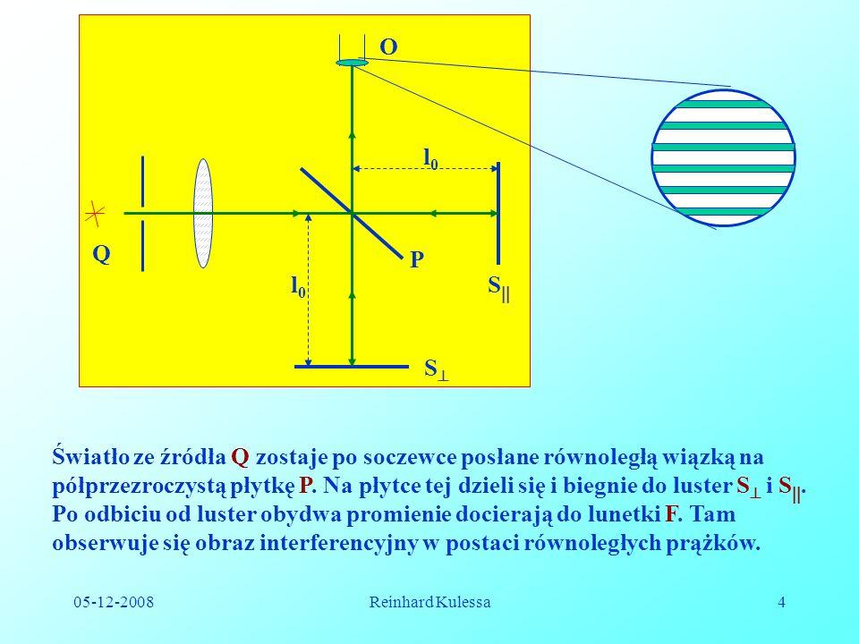 05-12-2008Reinhard Kulessa4 l0l0 l0l0 S S P O Q Światło ze źródła Q zostaje po soczewce posłane równoległą wiązką na półprzezroczystą płytkę P.
